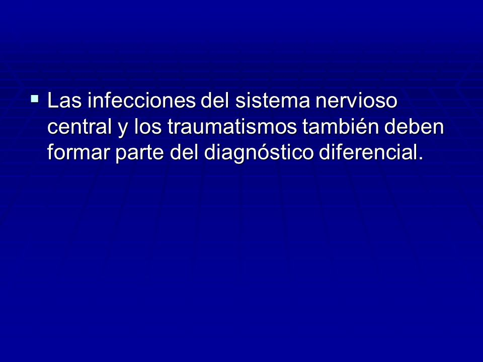 Las infecciones del sistema nervioso central y los traumatismos también deben formar parte del diagnóstico diferencial.