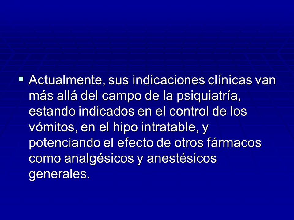 Actualmente, sus indicaciones clínicas van más allá del campo de la psiquiatría, estando indicados en el control de los vómitos, en el hipo intratable, y potenciando el efecto de otros fármacos como analgésicos y anestésicos generales.