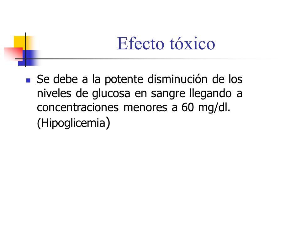 Efecto tóxico Se debe a la potente disminución de los niveles de glucosa en sangre llegando a concentraciones menores a 60 mg/dl.