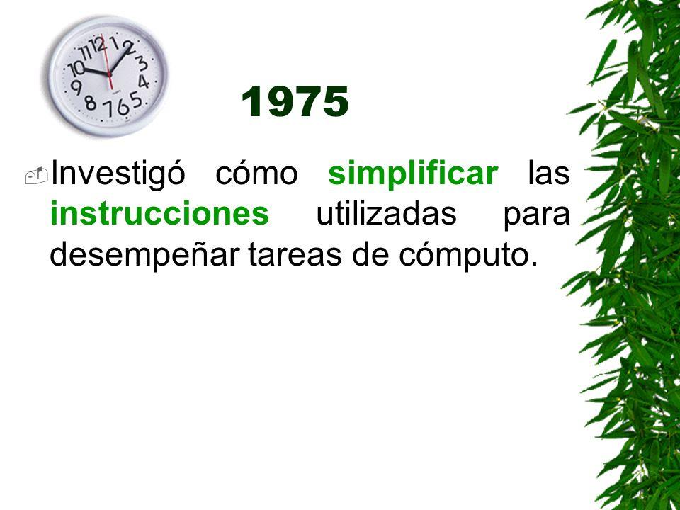1975 Investigó cómo simplificar las instrucciones utilizadas para desempeñar tareas de cómputo.