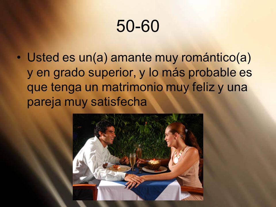 50-60Usted es un(a) amante muy romántico(a) y en grado superior, y lo más probable es que tenga un matrimonio muy feliz y una pareja muy satisfecha.