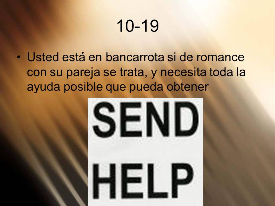 10-19Usted está en bancarrota si de romance con su pareja se trata, y necesita toda la ayuda posible que pueda obtener.