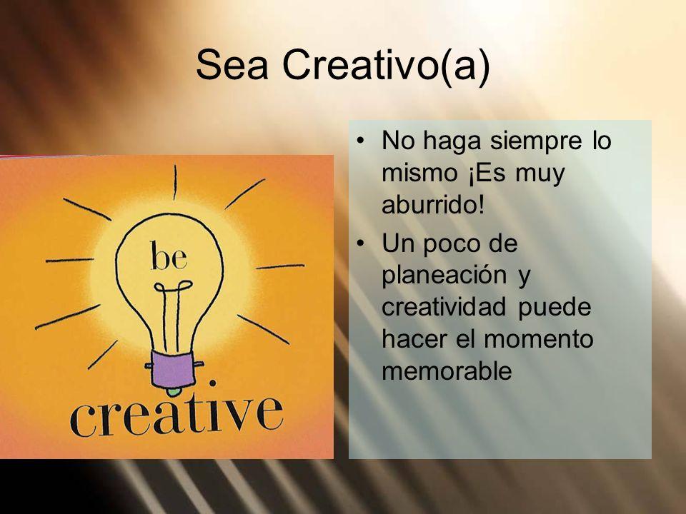 Sea Creativo(a) No haga siempre lo mismo ¡Es muy aburrido!