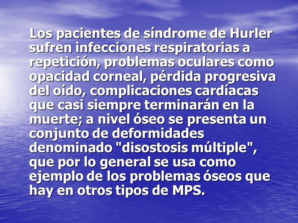 Los pacientes de síndrome de Hurler sufren infecciones respiratorias a repetición, problemas oculares como opacidad corneal, pérdida progresiva del oído, complicaciones cardíacas que casi siempre terminarán en la muerte; a nivel óseo se presenta un conjunto de deformidades denominado disostosis múltiple , que por lo general se usa como ejemplo de los problemas óseos que hay en otros tipos de MPS.