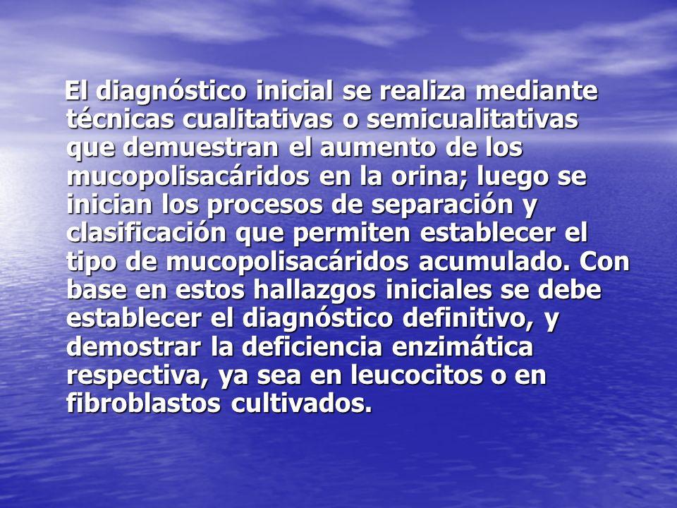 El diagnóstico inicial se realiza mediante técnicas cualitativas o semicualitativas que demuestran el aumento de los mucopolisacáridos en la orina; luego se inician los procesos de separación y clasificación que permiten establecer el tipo de mucopolisacáridos acumulado.