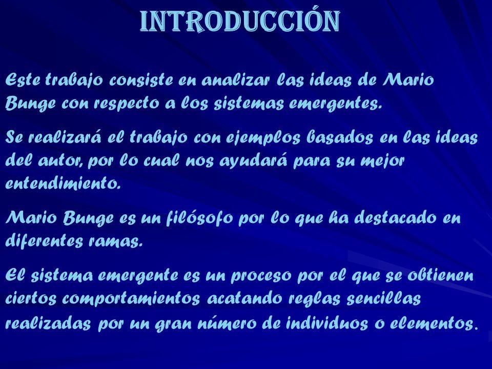 Introducción Este trabajo consiste en analizar las ideas de Mario Bunge con respecto a los sistemas emergentes.