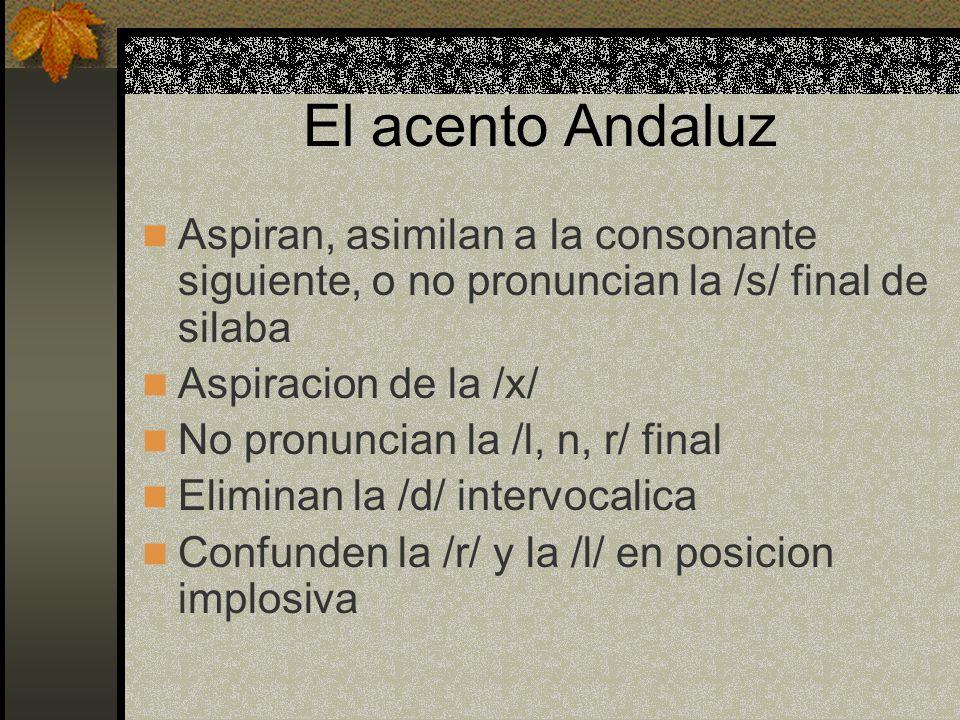 El acento Andaluz Aspiran, asimilan a la consonante siguiente, o no pronuncian la /s/ final de silaba.