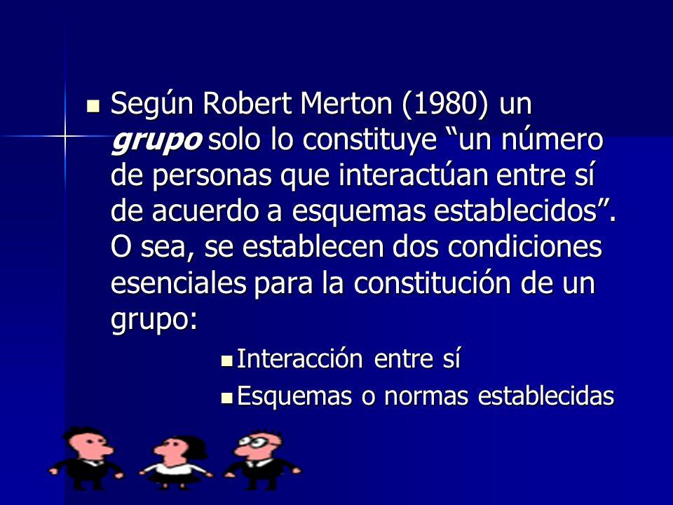 Según Robert Merton (1980) un grupo solo lo constituye un número de personas que interactúan entre sí de acuerdo a esquemas establecidos . O sea, se establecen dos condiciones esenciales para la constitución de un grupo: