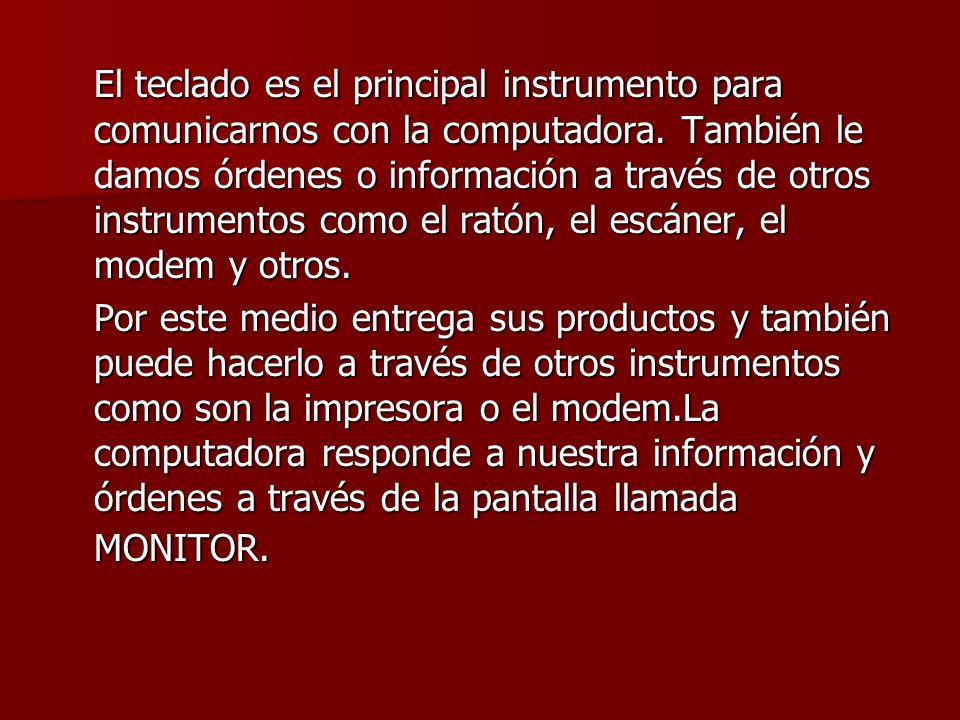 El teclado es el principal instrumento para comunicarnos con la computadora. También le damos órdenes o información a través de otros instrumentos como el ratón, el escáner, el modem y otros.