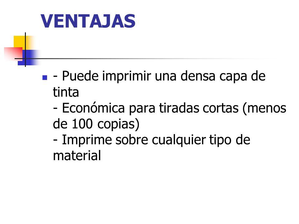 VENTAJAS - Puede imprimir una densa capa de tinta - Económica para tiradas cortas (menos de 100 copias) - Imprime sobre cualquier tipo de material.