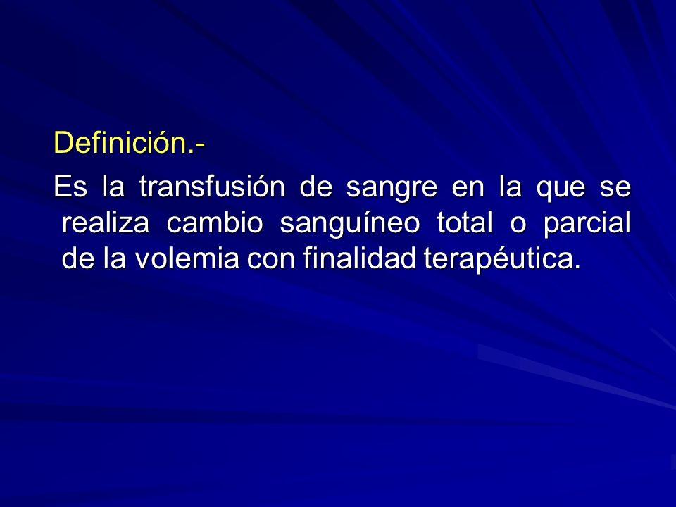 Definición.- Es la transfusión de sangre en la que se realiza cambio sanguíneo total o parcial de la volemia con finalidad terapéutica.