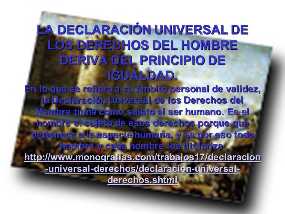 LA DECLARACIÓN UNIVERSAL DE LOS DERECHOS DEL HOMBRE DERIVA DEL PRINCIPIO DE IGUALDAD. En lo que se refiere a su ámbito personal de validez, la Declaración Universal de los Derechos del Hombre tiene como sujeto al ser humano. Es el hombre el sujeto de esos derechos porque que pertenece a la especie humana, y es por eso todo hombre y cada hombre los titulariza. http://www.monografias.com/trabajos17/declaracion-universal-derechos/declaracion-universal-derechos.shtml