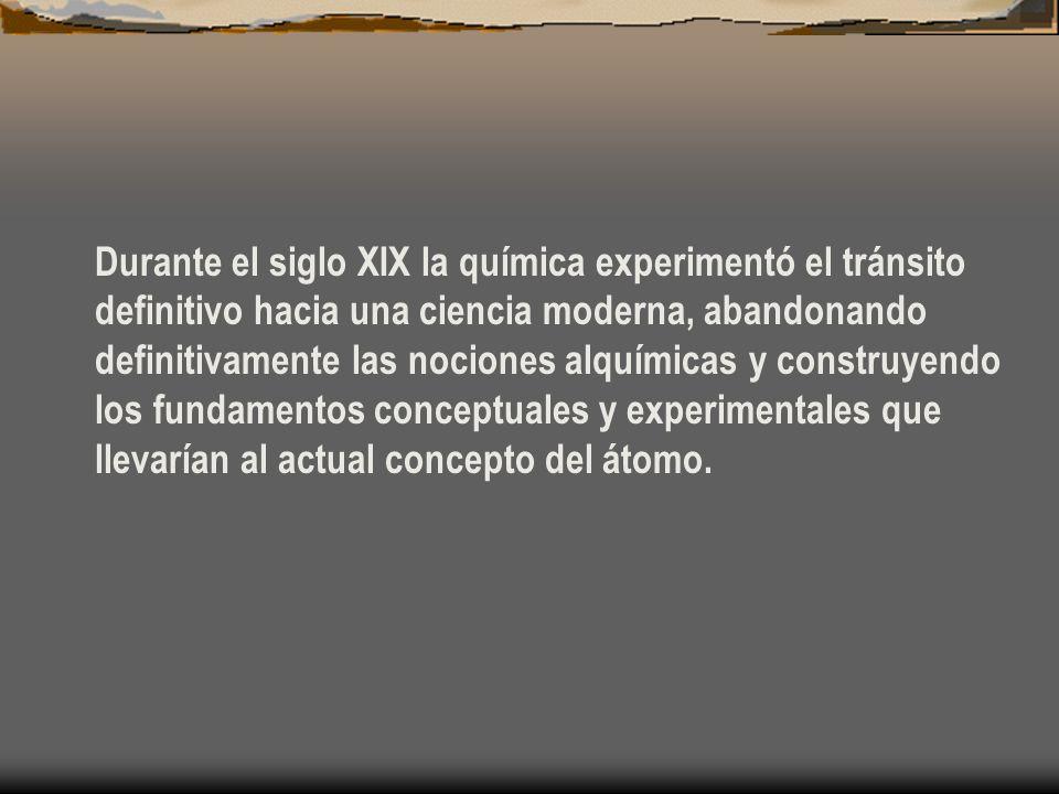 Durante el siglo XIX la química experimentó el tránsito definitivo hacia una ciencia moderna, abandonando definitivamente las nociones alquímicas y construyendo los fundamentos conceptuales y experimentales que llevarían al actual concepto del átomo.