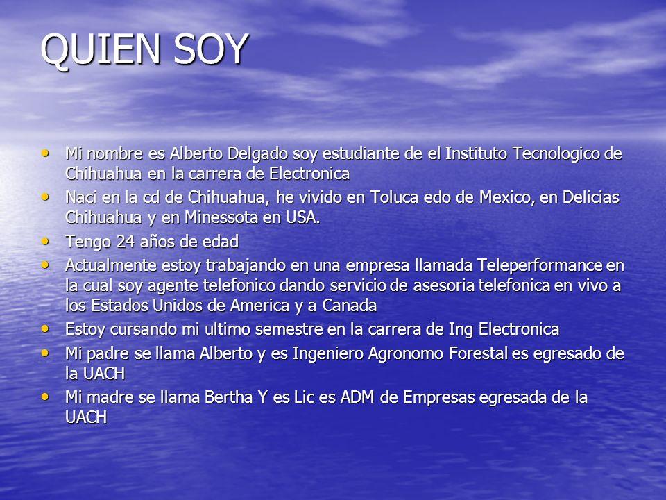QUIEN SOY Mi nombre es Alberto Delgado soy estudiante de el Instituto Tecnologico de Chihuahua en la carrera de Electronica.