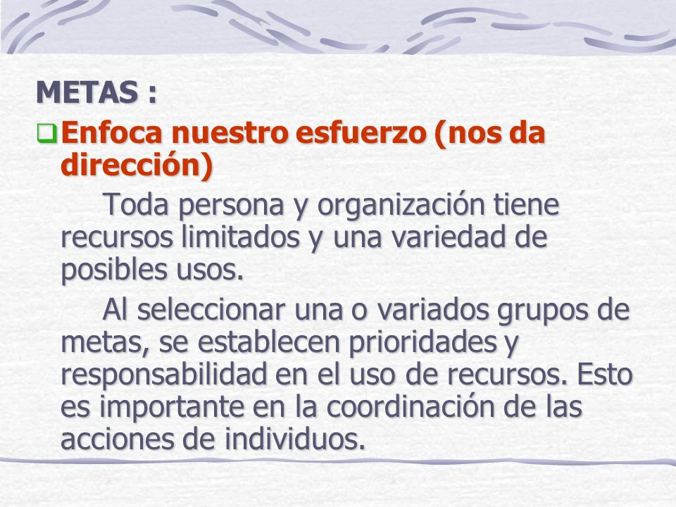 METAS : Enfoca nuestro esfuerzo (nos da dirección) Toda persona y organización tiene recursos limitados y una variedad de posibles usos.