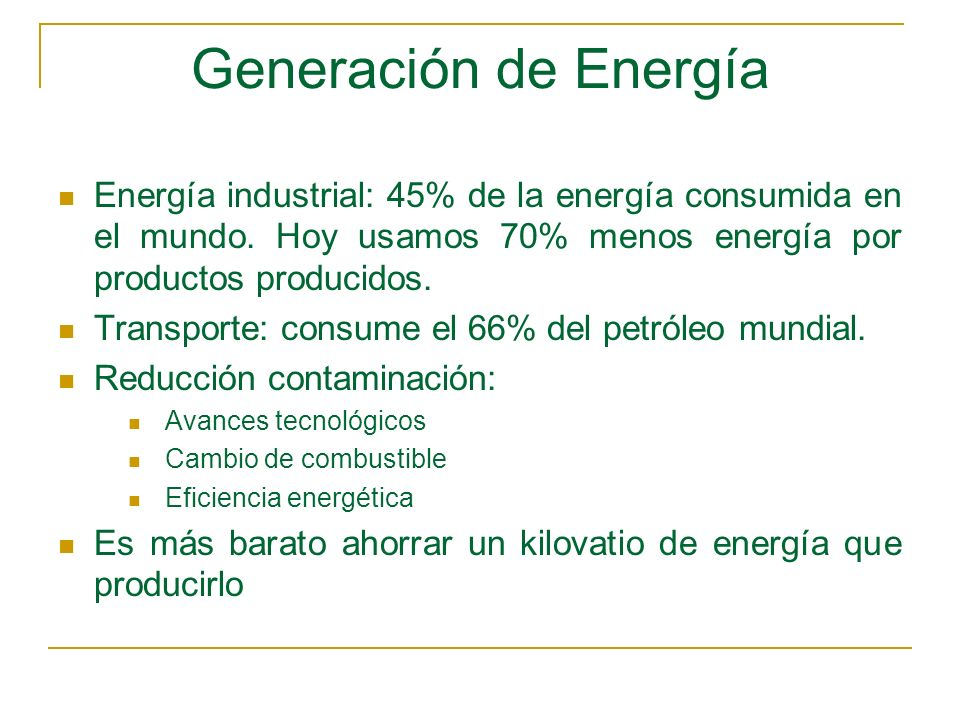 Generación de EnergíaEnergía industrial: 45% de la energía consumida en el mundo. Hoy usamos 70% menos energía por productos producidos.