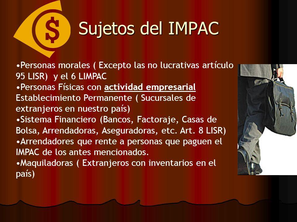 Sujetos del IMPAC Personas morales ( Excepto las no lucrativas artículo 95 LISR) y el 6 LIMPAC.