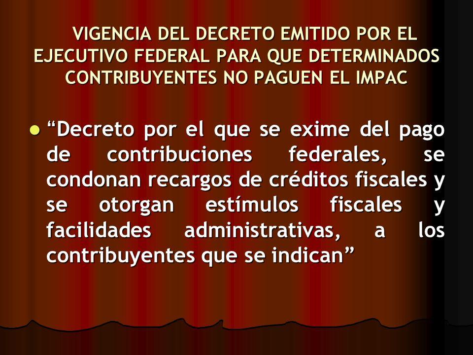 VIGENCIA DEL DECRETO EMITIDO POR EL EJECUTIVO FEDERAL PARA QUE DETERMINADOS CONTRIBUYENTES NO PAGUEN EL IMPAC