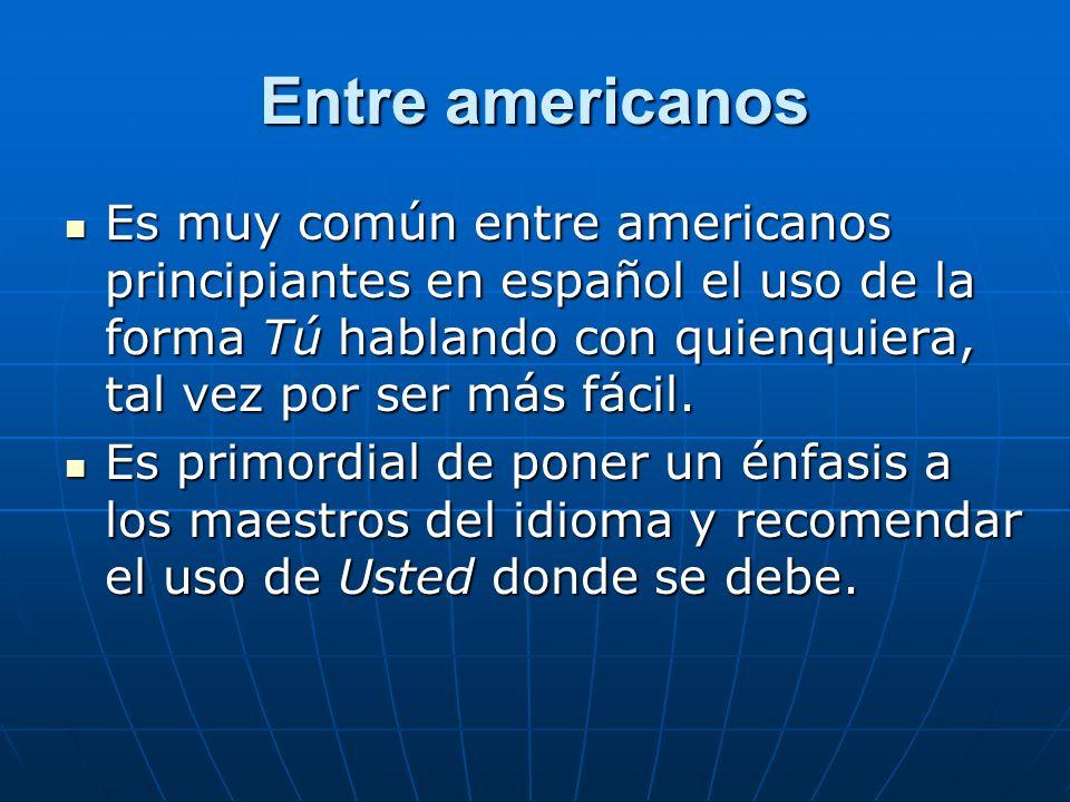 Entre americanosEs muy común entre americanos principiantes en español el uso de la forma Tú hablando con quienquiera, tal vez por ser más fácil.