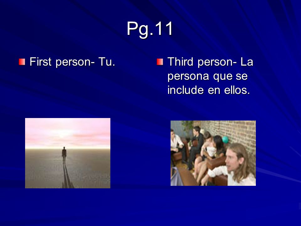 Pg.11 First person- Tu. Third person- La persona que se include en ellos.