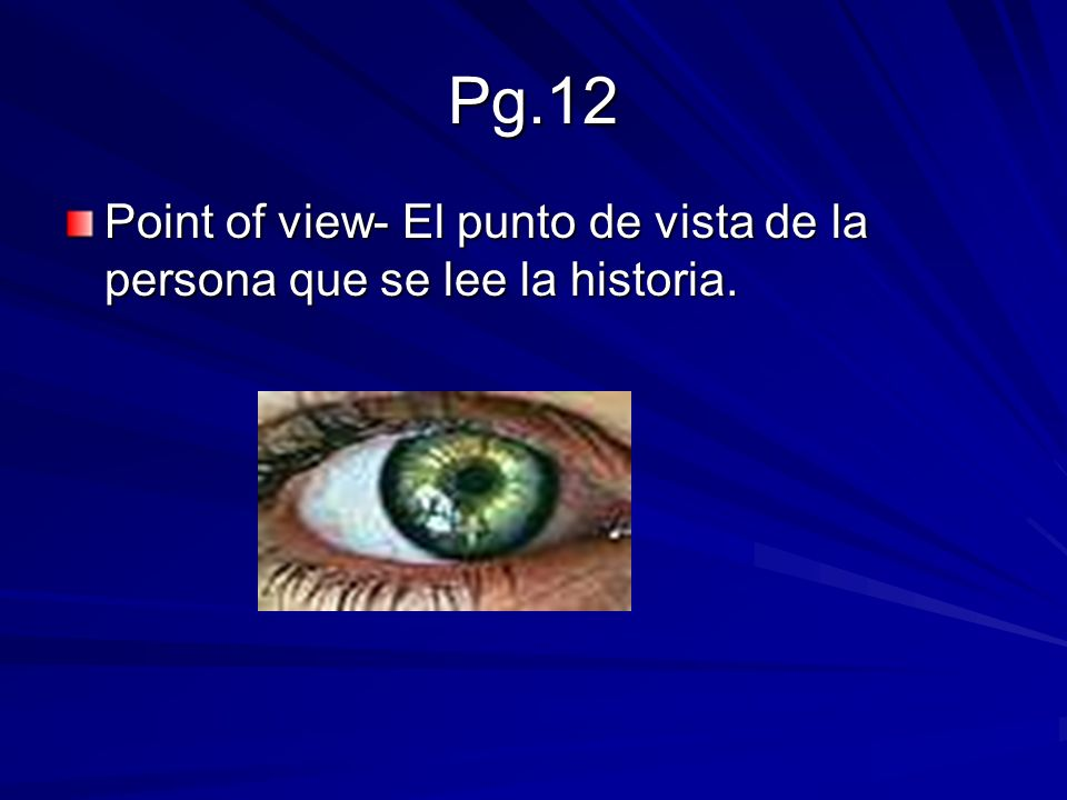 Pg.12 Point of view- El punto de vista de la persona que se lee la historia.