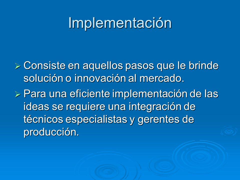 Implementación Consiste en aquellos pasos que le brinde solución o innovación al mercado.