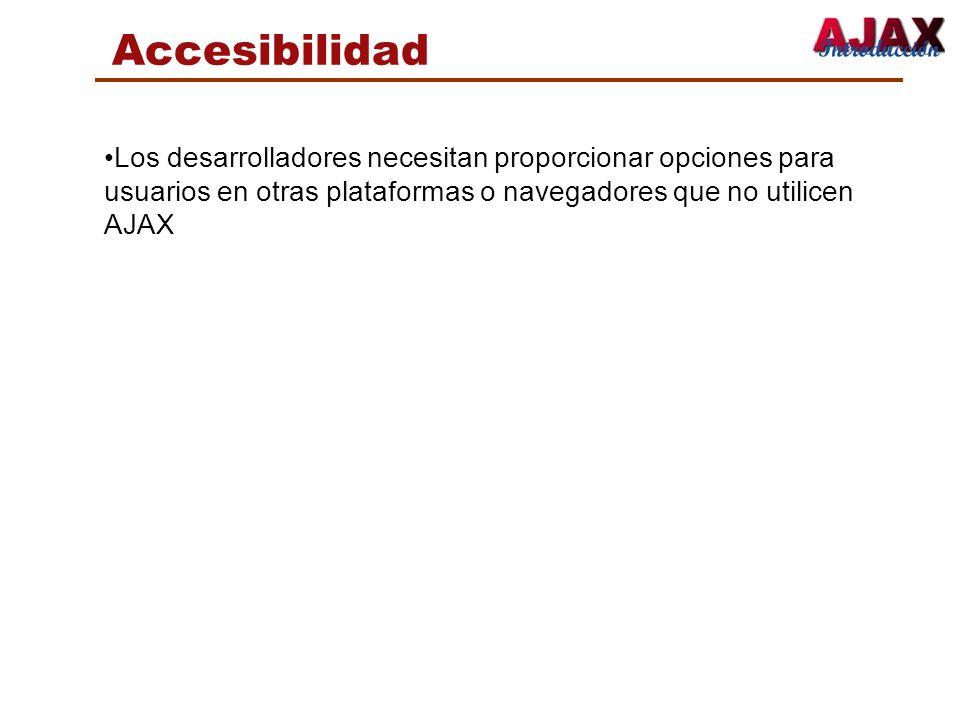 AccesibilidadLos desarrolladores necesitan proporcionar opciones para usuarios en otras plataformas o navegadores que no utilicen AJAX.