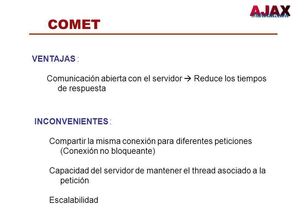 COMET VENTAJAS : Comunicación abierta con el servidor  Reduce los tiempos de respuesta. INCONVENIENTES :