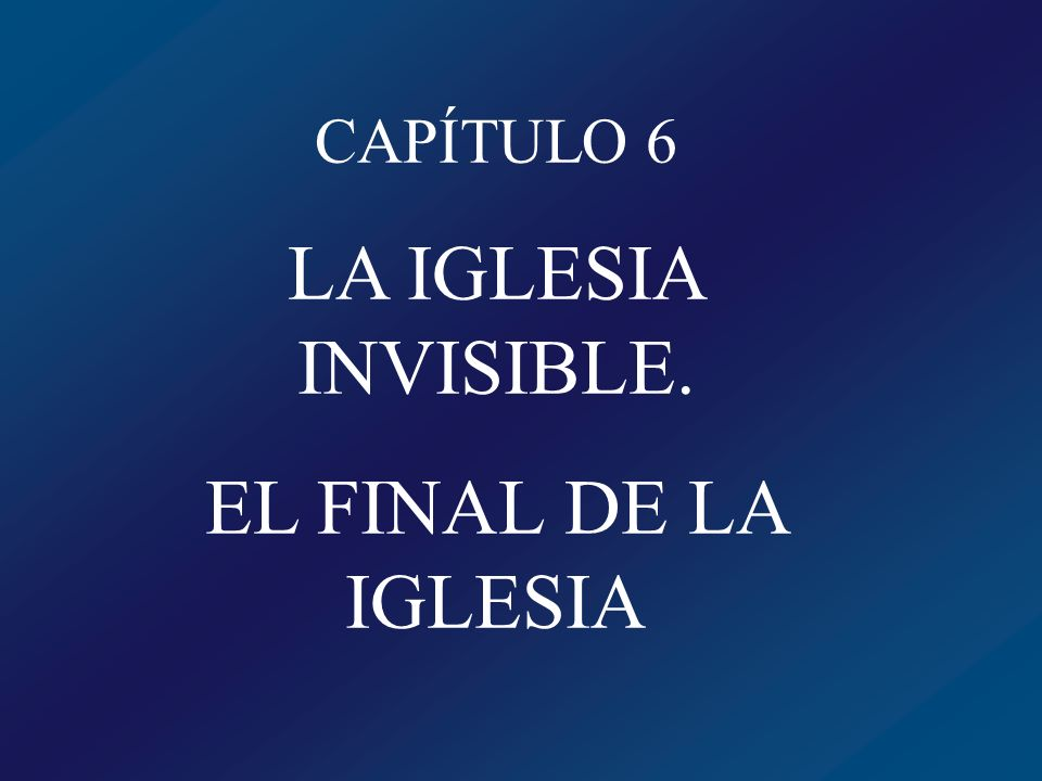 CAPÍTULO 6 LA IGLESIA INVISIBLE. EL FINAL DE LA IGLESIA