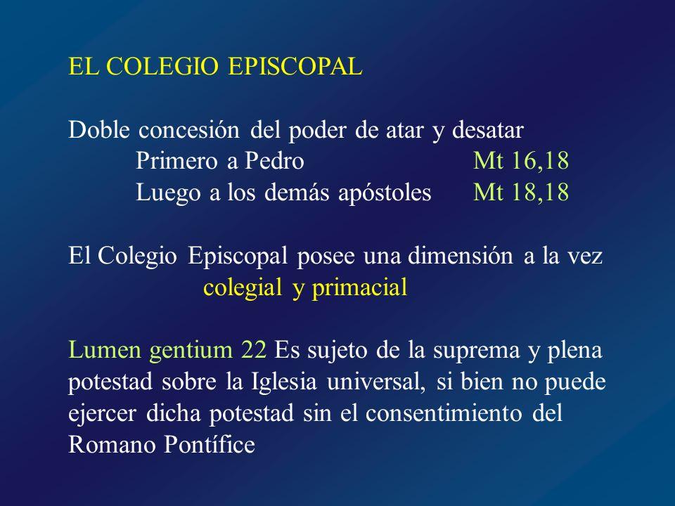 EL COLEGIO EPISCOPAL Doble concesión del poder de atar y desatar. Primero a Pedro Mt 16,18. Luego a los demás apóstoles Mt 18,18.