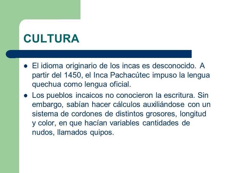 CULTURA El idioma originario de los incas es desconocido. A partir del 1450, el Inca Pachacútec impuso la lengua quechua como lengua oficial.