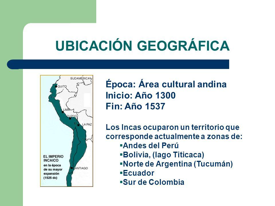 UBICACIÓN GEOGRÁFICA Época: Área cultural andina Inicio: Año 1300 Fin: Año 1537.