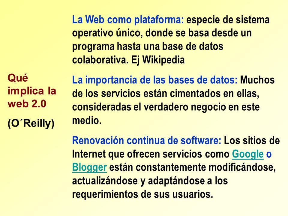 La Web como plataforma: especie de sistema operativo único, donde se basa desde un programa hasta una base de datos colaborativa. Ej Wikipedia