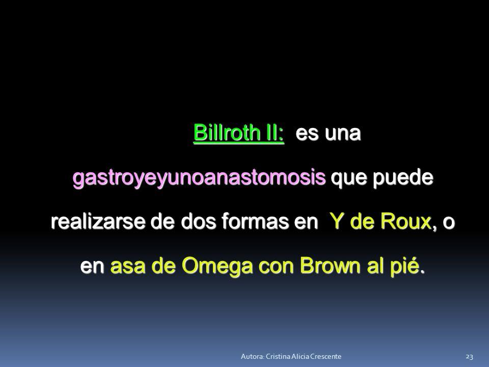 Billroth II: es una gastroyeyunoanastomosis que puede realizarse de dos formas en Y de Roux, o en asa de Omega con Brown al pié.