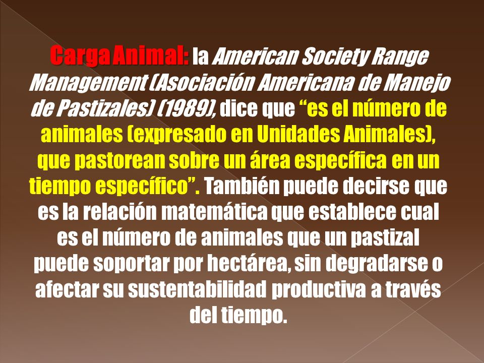Carga Animal: la American Society Range Management (Asociación Americana de Manejo de Pastizales) (1989), dice que es el número de animales (expresado en Unidades Animales), que pastorean sobre un área específica en un tiempo específico .