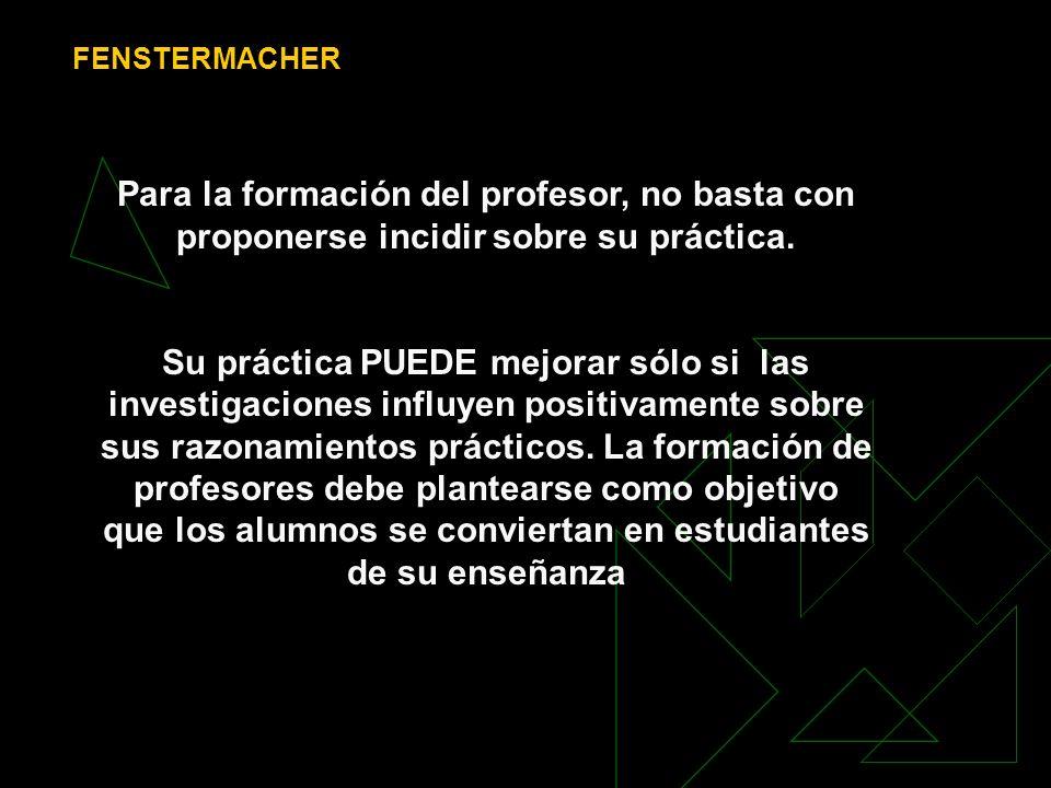 FENSTERMACHERPara la formación del profesor, no basta con proponerse incidir sobre su práctica.