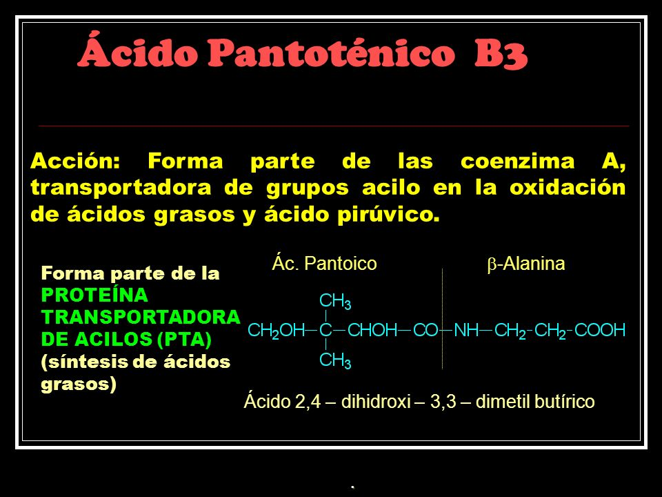 Ácido Pantoténico B3Acción: Forma parte de las coenzima A, transportadora de grupos acilo en la oxidación de ácidos grasos y ácido pirúvico.