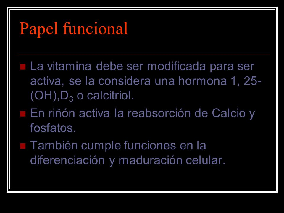 Papel funcionalLa vitamina debe ser modificada para ser activa, se la considera una hormona 1, 25-(OH),D3 o calcitriol.