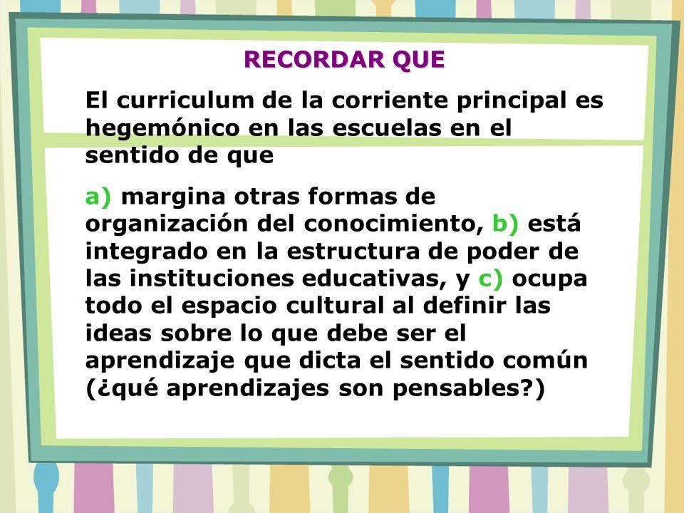 RECORDAR QUE El curriculum de la corriente principal es hegemónico en las escuelas en el sentido de que.
