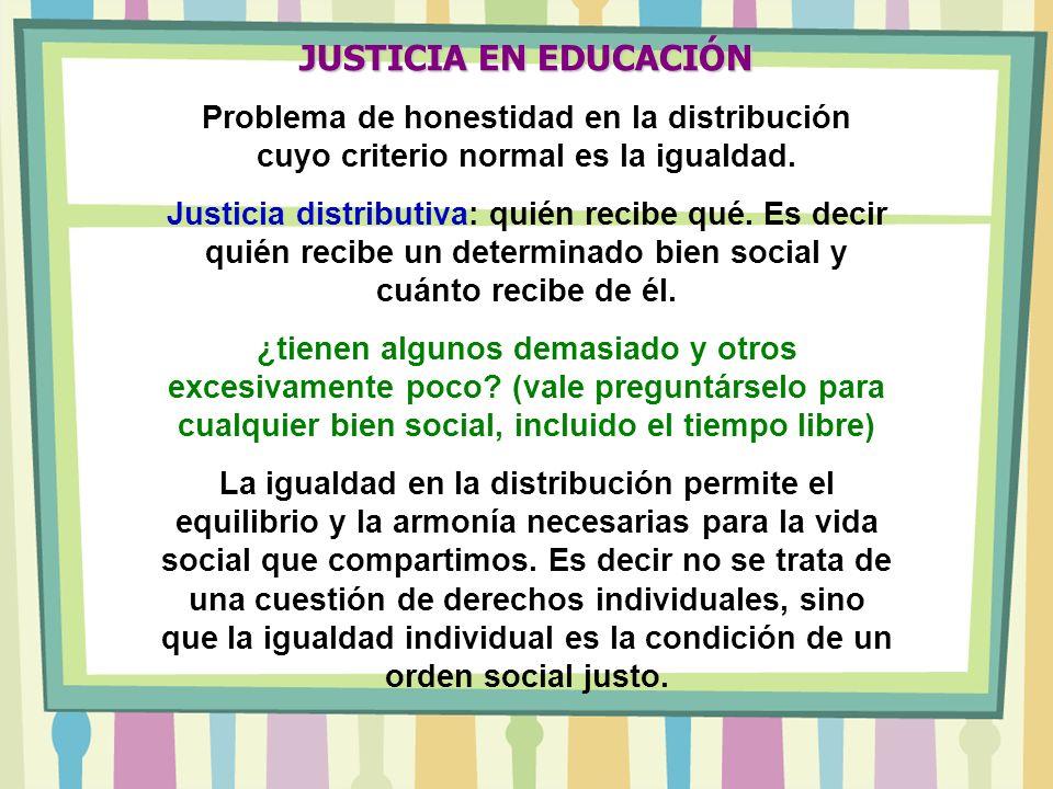 JUSTICIA EN EDUCACIÓN Problema de honestidad en la distribución cuyo criterio normal es la igualdad.