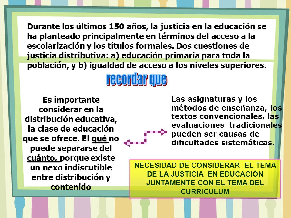 Durante los últimos 150 años, la justicia en la educación se ha planteado principalmente en términos del acceso a la escolarización y los títulos formales. Dos cuestiones de justicia distributiva: a) educación primaria para toda la población, y b) igualdad de acceso a los niveles superiores.