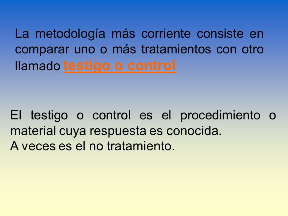 La metodología más corriente consiste en comparar uno o más tratamientos con otro llamado testigo o control