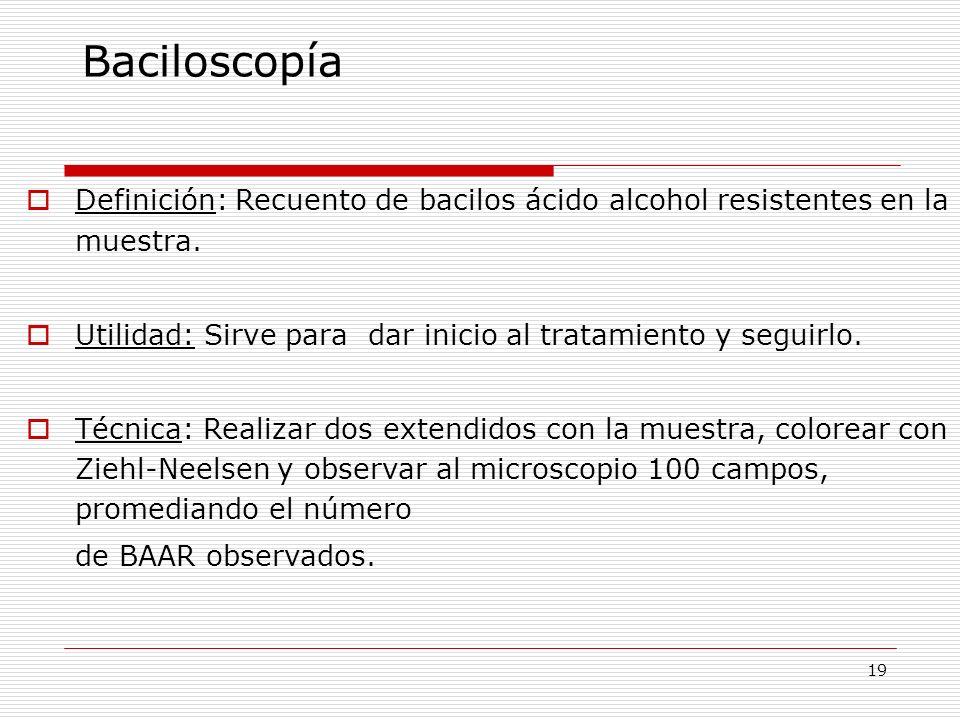Baciloscopía Definición: Recuento de bacilos ácido alcohol resistentes en la muestra. Utilidad: Sirve para dar inicio al tratamiento y seguirlo.