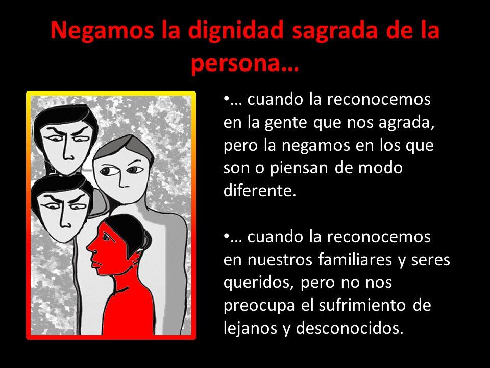 Negamos la dignidad sagrada de la persona…