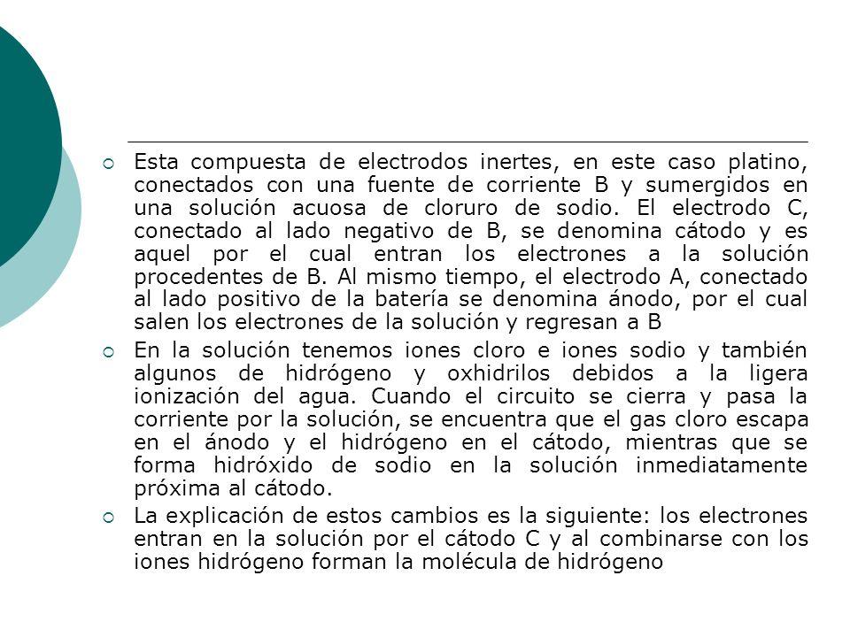 Esta compuesta de electrodos inertes, en este caso platino, conectados con una fuente de corriente B y sumergidos en una solución acuosa de cloruro de sodio. El electrodo C, conectado al lado negativo de B, se denomina cátodo y es aquel por el cual entran los electrones a la solución procedentes de B. Al mismo tiempo, el electrodo A, conectado al lado positivo de la batería se denomina ánodo, por el cual salen los electrones de la solución y regresan a B