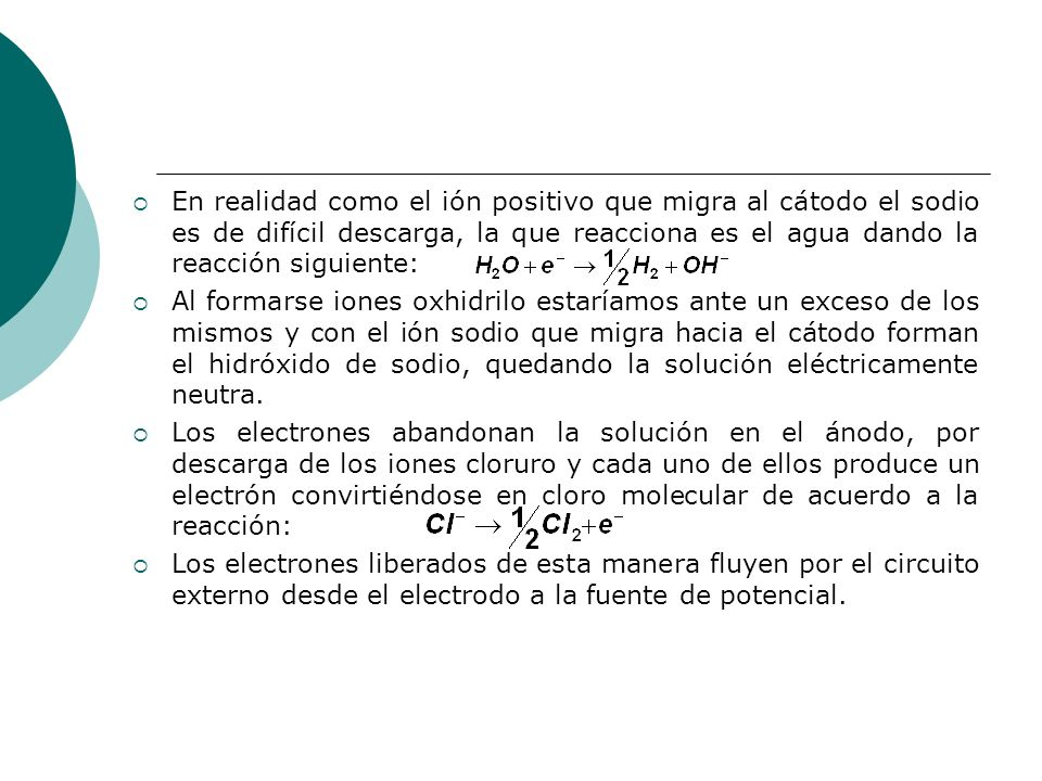 En realidad como el ión positivo que migra al cátodo el sodio es de difícil descarga, la que reacciona es el agua dando la reacción siguiente: