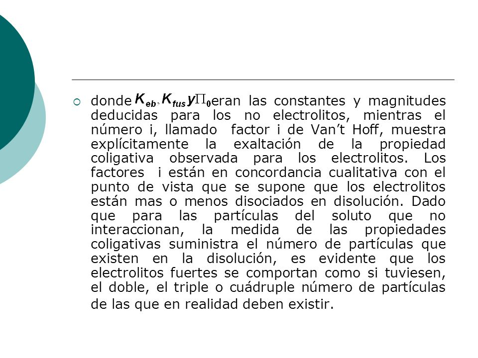 donde eran las constantes y magnitudes deducidas para los no electrolitos, mientras el número i, llamado factor i de Van't Hoff, muestra explícitamente la exaltación de la propiedad coligativa observada para los electrolitos.