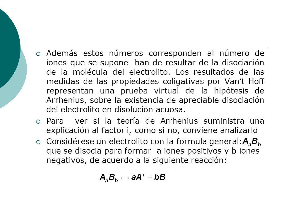 Además estos números corresponden al número de iones que se supone han de resultar de la disociación de la molécula del electrolito. Los resultados de las medidas de las propiedades coligativas por Van't Hoff representan una prueba virtual de la hipótesis de Arrhenius, sobre la existencia de apreciable disociación del electrolito en disolución acuosa.