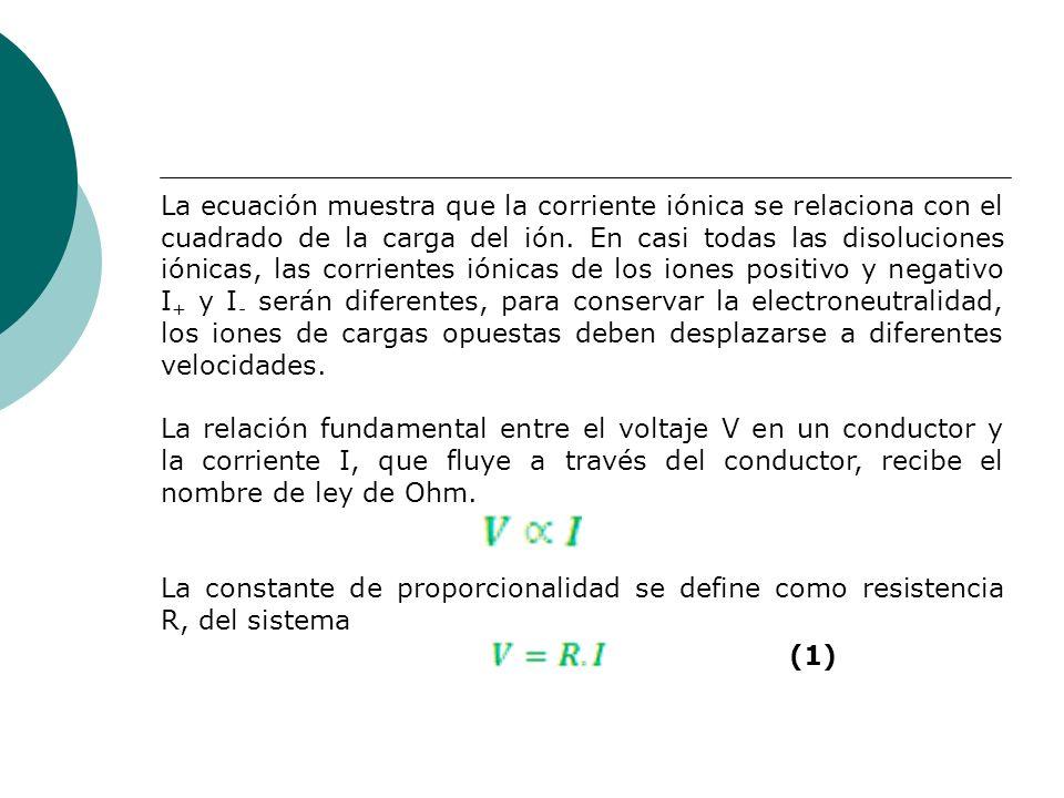 La ecuación muestra que la corriente iónica se relaciona con el cuadrado de la carga del ión. En casi todas las disoluciones iónicas, las corrientes iónicas de los iones positivo y negativo I+ y I- serán diferentes, para conservar la electroneutralidad, los iones de cargas opuestas deben desplazarse a diferentes velocidades.