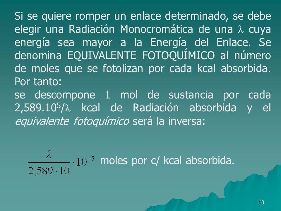 Si se quiere romper un enlace determinado, se debe elegir una Radiación Monocromática de una  cuya energía sea mayor a la Energía del Enlace. Se denomina EQUIVALENTE FOTOQUÍMICO al número de moles que se fotolizan por cada kcal absorbida. Por tanto: